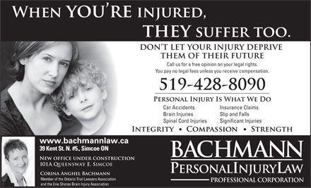 Bachmann Personal Injury Law (1-888-489-5383) - Annonce illustrée - Call us for a free opinion on your legal rights. You pay no legal fees unless you receive compensation. Car Accidents Insurance Claims Brain Injuries Slip and Falls Spinal Cord Injuries 101A QUEENSWAY E. SIMCOE Member of the Ontario Trial Lawyers Association and the Erie Shores Brain Injury Association