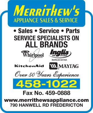 Merrithew's Appliance Sales And Service (506-458-1022) - Annonce illustrée - Sales   Service   Parts SERVICE SPECIALISTS ON ALL BRANDS Over 50 Years Experience 458-1022 Fax No. 459-0888 www.merrithewsappliance.com 790 HANWELL RD FREDERICTON