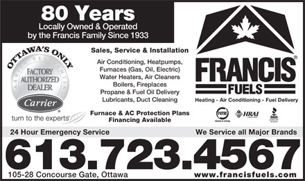 Francis Fuels (613-317-1750) - Annonce illustrée - 80 Years Locally Owned & Operated by the Francis Family Since 1933 Sales, Service & Installation Air Conditioning, Heatpumps, Furnaces (Gas, Oil, Electric) Water Heaters, Air Cleaners Boilers, Fireplaces Propane & Fuel Oil Delivery Lubricants, Duct Cleaning Heating - Air Conditioning - Fuel Delivery Furnace & AC Protection Plans Financing Available 24 Hour Emergency Service We Service all Major Brands 613.723.4567 105-28 Concourse Gate, Ottawa www.francisfuels.com