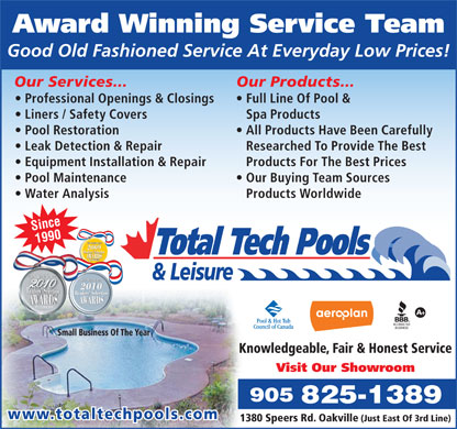 Total Tech Pool And Spa (905-825-1389) - Annonce illustrée - Award Winning Service Team Good Old Fashioned Service At Everyday Low Prices! Our Services... Our Products... Professional Openings & Closings Full Line Of Pool & Liners / Safety Covers Spa Products Pool Restoration All Products Have Been Carefully Leak Detection & Repair Researched To Provide The Best Equipment Installation & Repair Products For The Best Prices Pool Maintenance Our Buying Team Sources Water Analysis Products Worldwide Since 1990 The Oakville Beaver 2009 Readers  SelectionSelection AWARDS PLATINUM The Oakville Beaver 20102010 2010 Readers  SelectionReaders  Selection PLATINUM AWARDS Small Business Of The Year Knowledgeable, Fair & Honest Service Visit Our Showroom 905 825-1389 www.totaltechpools.com 1380 Speers Rd. Oakville (Just East Of 3rd Line)