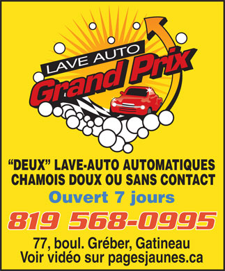 Lave Auto Grand Prix (819-568-0995) - Annonce illustr&eacute;e - LAVE AUTO DEUX   LAVE-AUTO AUTOMATIQUES CHAMOIS DOUX OU SANS CONTACT Ouvert 7 jours 819 568-0995 77, boul. Gr&eacute;ber, Gatineau Voir vid&eacute;o sur pagesjaunes.ca  LAVE AUTO DEUX   LAVE-AUTO AUTOMATIQUES CHAMOIS DOUX OU SANS CONTACT Ouvert 7 jours 819 568-0995 77, boul. Gr&eacute;ber, Gatineau Voir vid&eacute;o sur pagesjaunes.ca