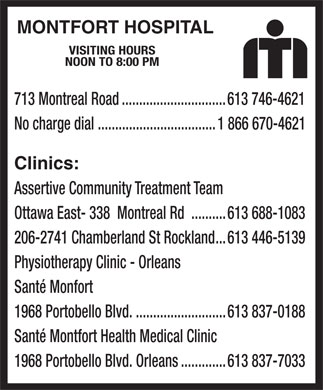 Montfort Hospital (613-746-4621) - Display Ad - MONTFORT HOSPITAL VISITING HOURS NOON TO 8:00 PM 713 Montreal Road..............................613 746-4621 No charge dial ..................................1 866 670-4621 Clinics: Assertive Community Treatment Team Ottawa East- 338  Montreal Rd ..........613 688-1083 206-2741 Chamberland St Rockland...613 446-5139 Physiotherapy Clinic - Orleans Santé Monfort 1968 Portobello Blvd...........................613 837-0188 Santé Montfort Health Medical Clinic 1968 Portobello Blvd. Orleans.............613 837-7033  MONTFORT HOSPITAL VISITING HOURS NOON TO 8:00 PM 713 Montreal Road..............................613 746-4621 No charge dial ..................................1 866 670-4621 Clinics: Assertive Community Treatment Team Ottawa East- 338  Montreal Rd ..........613 688-1083 206-2741 Chamberland St Rockland...613 446-5139 Physiotherapy Clinic - Orleans Santé Monfort 1968 Portobello Blvd...........................613 837-0188 Santé Montfort Health Medical Clinic 1968 Portobello Blvd. Orleans.............613 837-7033  MONTFORT HOSPITAL VISITING HOURS NOON TO 8:00 PM 713 Montreal Road..............................613 746-4621 No charge dial ..................................1 866 670-4621 Clinics: Assertive Community Treatment Team Ottawa East- 338  Montreal Rd ..........613 688-1083 206-2741 Chamberland St Rockland...613 446-5139 Physiotherapy Clinic - Orleans Santé Monfort 1968 Portobello Blvd...........................613 837-0188 Santé Montfort Health Medical Clinic 1968 Portobello Blvd. Orleans.............613 837-7033  MONTFORT HOSPITAL VISITING HOURS NOON TO 8:00 PM 713 Montreal Road..............................613 746-4621 No charge dial ..................................1 866 670-4621 Clinics: Assertive Community Treatment Team Ottawa East- 338  Montreal Rd ..........613 688-1083 206-2741 Chamberland St Rockland...613 446-5139 Physiotherapy Clinic - Orleans Santé Monfort 1968 Portobello Blvd...........................613 837-0188 Santé Montfort Health Medical Clinic 1968 Portobello Blvd. Orleans.............613 837-7033
