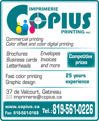 Copius Imprimerie Printing Inc (819-561-0226) - Annonce illustrée - IMPRIMERIE PRINTING  INC. Commercial printing Color offset and color digital printing Envelopes Brochures Competitive Invoices Business cards prices and more Letterheads 25 years Fast color printing experience Graphic design 37 de Valcourt, Gatineau imprimeriecopius.ca @ www.copius.ca Tel.: 819-561-0226 Fax: 819-561-0168
