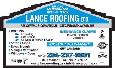 Lance Roofing Ltd (204-237-9001) - Annonce illustr&eacute;e - SERVING MANITOBA FOR OVER 40 YEARS LANCE ROOFING LTD. RESIDENTIAL &amp; COMMERCIAL - CREDENTIALED INSTALLERS ROOFING INSURANCE CLAIMS Re-Roofing - Insured - Bonded - Roof Repairs - Licensed - All Types of Asphalt &amp; Cedar ll Soffit  Fascia ASK ABOUT OUR WARRANTY Eaves Trough GUY LANSARD ll Siding  Ventilation ll Windows  Doors 204-237-9001 PHONE 1031 Marion   FAX: 204-237-9002 www.lanceroofing.ca   info@lanceroofing.ca