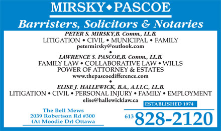 Mirsky Pascoe (613-828-2120) - Annonce illustrée - 613 (At Moodie Dr) Ottawa 828-2120 Barristers, Solicitors & Notaries PETER S. MIRSKY,B. Comm., LL.B. LITIGATION   CIVIL   MUNICIPAL   FAMILY LAWRENCE S. PASCOE,B. Comm., LL.B. FAMILY LAW   COLLABORATIVE LAW   WILLS POWER OF ATTORNEY & ESTATES www.thepascoedifference.com ELISE J. HALLEWICK, B.A., A.I.I.C., LL.B. LITIGATION   CIVIL   PERSONAL INJURY   FAMILY   EMPLOYMENT ESTABLISHED 1974 The Bell Mews 2039 Robertson Rd #300