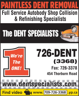 Dent Specialists The (709-726-3368) - Display Ad - PAINTLESS DENT REMOVAL Full Service Autobody Shop Collision & Refinishing Specialists The DENT SPECIALISTS 726-DENT We're (3368) The Fax: 726-3378 ONE! 454 Thorburn Road www.dentspecialists.com www. 709-726-3368  .yp.ca
