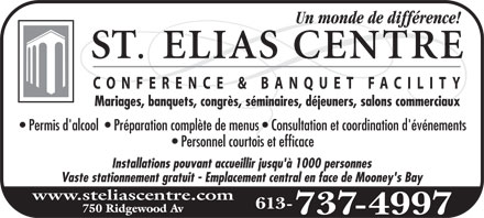 St-Elias Banquet Centre (613-737-4997) - Annonce illustr&eacute;e - Un monde de diff&eacute;rence! ST. ELIAS CENTRE CONFERENCE &amp; BANQUET F ACILITY Mariages, banquets, congr&egrave;s, s&eacute;minaires, d&eacute;jeuners, salons commerciaux Permis d'alcool  Pr&eacute;paration compl&egrave;te de menus  Consultation et coordination d'&eacute;v&eacute;nements Personnel courtois et efficace Installations pouvant accueillir jusqu'&agrave; 1000 personnes Vaste stationnement gratuit  Emplacement central en face de Mooney's Bay www.steliascentre.com 750 Ridgewood Av 613-737-4997
