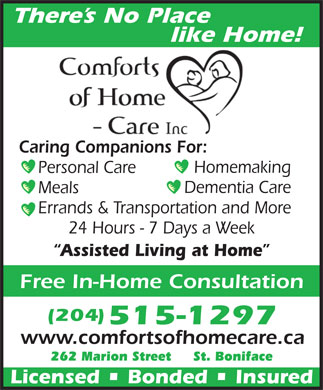 Comforts of Home - Care Inc (204-949-3234) - Annonce illustrée - Errands & Transportation and More 24 Hours - 7 Days a Week Assisted Living at Home Free In-Home Consultation (204) 515-1297 www.comfortsofhomecare.ca 262 Marion Street     St. Boniface Licensed   Bonded   Insured There s No Place like Home! Caring Companions For: Homemaking Personal Care Dementia Care Meals
