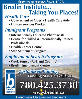 Bredin Institute-Centre For Learning (780-425-3730) - Display Ad - Bredin Institute... Taking You Places! Health Care Government of Alberta Health Care Aide Human Services Worker Immigrant Programs Internationally Educated Pharmacists Centre for Skilled & Internationally Trained Professionals Health Career Centre Step Settlement Program Employment Search Programs Work Source (Parkland Country) Bredin Employment Centre Customized Training Funding May Be Available 780.425.3730 www.bredin.ca