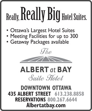 Albert At Bay Suite Hotel (613-238-8858) - Display Ad - Really, ReallyBigHotel Suites. Ottawa s Largest Hotel Suites Meeting Facilities for up to 300 Getaway Packages available DOWNTOWN OTTAWA 435 ALBERT STREET  613.238.8858 RESERVATIONS 800.267.6644 Albertatbay.com  Really, ReallyBigHotel Suites. Ottawa s Largest Hotel Suites Meeting Facilities for up to 300 Getaway Packages available DOWNTOWN OTTAWA 435 ALBERT STREET  613.238.8858 RESERVATIONS 800.267.6644 Albertatbay.com  Really, ReallyBigHotel Suites. Ottawa s Largest Hotel Suites Meeting Facilities for up to 300 Getaway Packages available DOWNTOWN OTTAWA 435 ALBERT STREET  613.238.8858 RESERVATIONS 800.267.6644 Albertatbay.com