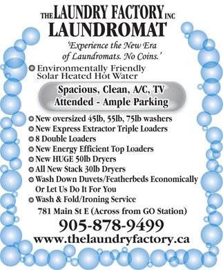Laundry Factory The Inc (905-878-9499) - Annonce illustrée - LAUNDROMAT Environmentally Friendly Solar Heated Hot WaterSolar Heated Hot Water Spacious, Clean, A/C, TV Attended - Ample Parking New oversized 45lb, 55lb, 75lb washers New Express Extractor Triple Loaders 8 Double Loaders New Energy Efficient Top Loaders New HUGE 50lb Dryers All New Stack 30lb Dryers Wash Down Duvets/Featherbeds Economically Or Let Us Do It For You Wash & Fold/Ironing Service 781 Main St E (Across from GO Station) 905-878-9499 www.thelaundryfactory.ca