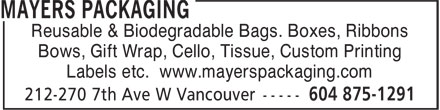 Mayers Packaging Ltd (604-875-1291) - Annonce illustrée - Labels etc. www.mayerspackaging.com Reusable & Biodegradable Bags. Boxes, Ribbons Bows, Gift Wrap, Cello, Tissue, Custom Printing