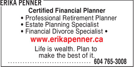 Erika Penner (604-765-3008) - Annonce illustrée - Certified Financial Planner • Professional Retirement Planner • Estate Planning Specialist • Financial Divorce Specialist • www.erikapenner.ca Life is wealth. Plan to make the best of it.