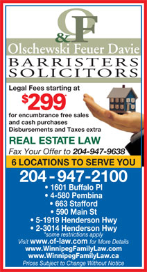 Olschewski Davie Barristers & Solicitors (204-947-2100) - Annonce illustrée - Olschewski Feuer Davie BARRISTERS SOLICITORS Legal Fees starting at * for encumbrance free sales and cash purchases Disbursements and Taxes extra REAL ESTATE LAW Fax Your Offer to 204-947-9638 6 LOCATIONS TO SERVE YOU 204-947-2100 1601 Buffalo Pl 4-580 Pembina 663 Stafford 590 Main St 5-1919 Henderson Hwy 2-3014 Henderson Hwy *some restrictions apply Visit www.of-law.com for More Details www.WinnipegFamilyLaw.com www.WinnipegFamilyLaw.ca Prices Subject to Change Without Notice Olschewski Feuer Davie BARRISTERS SOLICITORS Legal Fees starting at * for encumbrance free sales and cash purchases Disbursements and Taxes extra REAL ESTATE LAW Fax Your Offer to 204-947-9638 6 LOCATIONS TO SERVE YOU 204-947-2100 1601 Buffalo Pl 4-580 Pembina 663 Stafford 590 Main St 5-1919 Henderson Hwy 2-3014 Henderson Hwy *some restrictions apply Visit www.of-law.com for More Details www.WinnipegFamilyLaw.com www.WinnipegFamilyLaw.ca Prices Subject to Change Without Notice