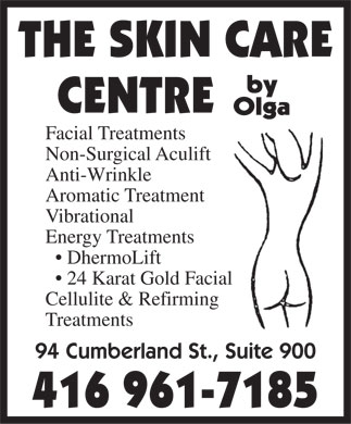 Skin Care Centre By Olga (416-961-7185) - Annonce illustr&eacute;e - THE SKIN CARE CENTRE Facial Treatments Non-Surgical Aculift Anti-Wrinkle Aromatic Treatment Vibrational Energy Treatments DhermoLift 24 Karat Gold Facial Cellulite &amp; Refirming Treatments 94 Cumberland St., Suite 900 416 961-7185 THE SKIN CARE CENTRE Facial Treatments Non-Surgical Aculift Anti-Wrinkle Aromatic Treatment Vibrational Energy Treatments DhermoLift 24 Karat Gold Facial Cellulite &amp; Refirming Treatments 94 Cumberland St., Suite 900 416 961-7185