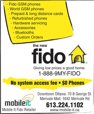 Mobile It Fido Retailer (613-224-1102) - Display Ad - - Fido GSM phones - World GSM phones - Prepaid & long distance cards - Refurbished phones - Hardware servicing - Accessories - Bluetooths - Custom Orders the new fido Giving low prices a good home. 1-888-9MY-FIDO No system access fee   $0 Phones Downtown Ottawa: 70 B George St. Merivale Mall: 1642 Merivale Rd 613.224.1102 Mobile It Fido Retailer www.mobile-it.ca