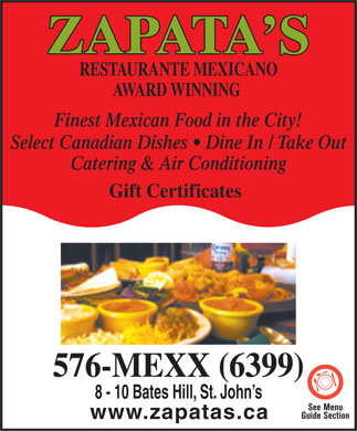 Zapata's Mexican Restaurant (709-576-6399) - Annonce illustrée - Zapata s Restaurante Mexicano Cuisine Type : Mexican & Canadian 10 Bates Hill, St. John s 709 576-6399 709753-6215 Subject to change without notice www.zapatas.ca zapatas@nl.rogers.com ZAPATA S MEXICAN RESTAURANT Z Z AWARD WINNING MEXICAN & CANADIAN CUISINE 576-MEXX (6399) denoitidnoC riAlliH setaB 01 Lunch: Monday - Friday 12 noon - 2pm   Dinner: Sun - Thurs 4:30 - 10:30   Fri & Sat 4:30 - 12:00 CATERING, CORPORATE BOOKINGS, PRIVATE FUNCTIONS, TAKE-OUT AND GIFT CERTIFICATES AVAILABLE SINGLE & GROUP APPETIZERS (Over 30 Items) Stuffed Mushroom Caps Filled with shrimp, cod Mexican Dip Layers of beans, tomato, onion, green pepper, fillet and clams topped with jalapenos and jack cheese and mushrooms, cheddar & Jack cheeses topped with sour cream & a hint of white wine, served with sour cream guacamole served with Tostado chips - also with beef Taquitos Mini corn tortillas stuffed with beef, bean or Quesadillas A toasted flour tortilla with Club, Chicken, Beef, chicken;or barbacoa or seafood Veggie Taquito Platter A combination of beef, bean, chicken, seafood Ultimate Layered Nachos Piled High, Enjoy and barbacoa; or all barbacoa or seafood Appetizer Platter Combination of taquitos, Gorditas Mini flour tortillas stuffed with beef, bean or gorditas, Mexican spring roll, nachos, quesadilla, onion chicken; or barbacoa or seafood rings, salsa, house dressing and queso Gordita Platter A combination of beef, bean, chicken, seafood Mexican Pizza 7  or 10 and barbacoa; or all barbacoa or seafood Chili by the Bowl Texas style, served with garlic cheese toast or warm tortillas SOUPS & SALADS NORTH OF THE BORDER Baby Back Ribs Choice of BBQ Vegetarian Bean & Lentil Soup or Cajun Style Taco Avocado Salad Chicken, Beef or NL Baby Shrimp Grill or 1/2 Rack Chicken Fajita Salad Chicken breast served sizzling hot Half Rack with Grilled Chicken Breast over a Fresh Garden Salad in a crip tortilla bowl 10 oz New York Striploin Ensalada de Zapata Served with Zapata s own ranchero Brochetta de Camaron & dressing - Appetizer or Dinner size Caesar Salad Served with garlic toast: Appetizer or Dinner size Cajun Shrimp & Scallop Salad MAIN COURSES Our House Specials are served with Mexican rice, Refried beans, Confetti corn and a dab of our all Beef Texas Chili unless otherwise specified. Pescado a la Veracruz Fresh Newfoundland cod Platillo de Zapata Consisting of a cheese enchilada, served over a bed of Mexican rice, topped with mild beef taco and flauta de pollo cheddar accompanied with sautéed clams, tomato, Pollo con Chili Verde Tender chicken breast olives, celery, onions and peppers, delicious stuffed with mild chili peppers and cheddar wrapped in a Flautas de Pollo Two corn tortillas filled with crisp flour tortilla shell and topped with salsa and sour chicken, tomato and onion topped with Monterey jack cream cheese, sour cream, raisins and toasted almonds Tostado Del Rey Newfoundland shrimp, chicken, Z Chimichangas A choice of veggie, beef, or Z mushrooms, green pepper, tomato and onions in a crisp Z chicken, barbacoa, chili or seafood flour tortilla topped with melted cheese, lettuce, sour Twin Grilled Chimis One chicken, one cream and guacamole beef, barbacoa, chili or seafood Enchiladas a la Puerto Vallarta BURRITOS MEXICAN COMBINATIONS FAJITAS Tacos Choose either veggie, beef or chicken Vegetarian , Chicken , Beef, Vegetarian , Steak or Chicken , Enchiladas Choose between veggie, cheese, beef or chicken Barbacoa, Cancun Combination of Steak and Chicken or Combinations are served with Mexican rice, Texas Shrimp & Chicken or Shrimp & Scallops DESSERTS chili, refried beans and confetti corn.  Choose any 2 or 3 Combinations
