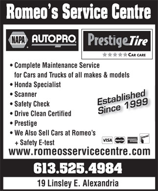 Romeo'S Service Centre (613-525-4984) - Display Ad - Romeo s Service Centre CAR CARE Complete Maintenance Service for Cars and Trucks of all makes & models Honda Specialist Scanner Established Prestige We Also Sell Cars at Romeo s + Safety E-test www.romeosservicecentre.com 613.525.4984 19 Linsley E. Alexandria Safety Check Since 1999 Drive Clean Certified