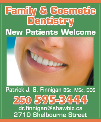 Finnigan Patrick J S Dr Inc (250-595-3444) - Annonce illustr&eacute;e - Family &amp; CosmeticFamily &amp; Cosmetic Family &amp; Cosmetic DentistryDentistry Dentistry New Patients Welcome Patrick J. S. Finnigan BSc, MSc, DDS 250 595-3444250 595-3444 250 595-3444 dr.finnigan@shawbiz.ca 2710 Shelbourne Street