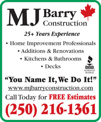 MJ Barry Construction (250-216-1361) - Annonce illustrée - Barry Construction 25+ Years Experience Home Improvement Professionals Additions & Renovations Kitchens & Bathrooms Decks You Name It, We Do It! www.mjbarryconstruction.com Call Today for FREE Estimates (250) 216-1361