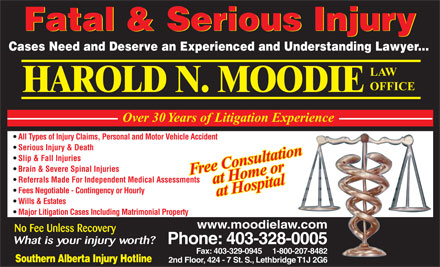 Moodie Harold N (403-328-0005) - Annonce illustrée - Fatal & Serious Injury Cases Need and Deserve an Experienced and Understanding Lawyer... LAW OFFICE HAROLD N. MOODIE Over 30 Years of Litigation Experience All Types of Injury Claims, Personal and Motor Vehicle Accident Serious Injury & Death Slip & Fall Injuries Brain & Severe Spinal Injuries Free Consultationat Home or Referrals Made For Independent Medical Assessments No Fee Unless Recovery What is your injury worth? Phone: 403-328-0005 Fax: 403-329-0945     1-800-207-8482 Southern Alberta Injury Hotline 2nd Floor, 424 - 7 St. S., Lethbridge T1J 2G6 Fees Negotiable - Contingency or Hourly at Hospital Wills & Estates Major Litigation Cases Including Matrimonial Property www.moodielaw.com