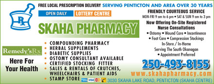 Skaha Pharmacy (250-487-9047) - Annonce illustrée - DIABETIC SUPPLIES Appointment Preferred OSTOMY CONSULTANT AVAILABLE Here For CERTIFIED STOCKING  FITTER 250-493-8155 SALES & RENTALS OF CRUTCHES, Your Health WHEELCHAIRS & PATIENT AIDS www.skahapharmacy.com STAMP STORE 3030 SKAHA LAKE ROAD, PENTICTON (SKAHA CENTRE) SERVING PENTICTON AND AREA OVER 30 YEARS FREE LOCAL PRESCRIPTION DELIVERY FRIENDLY COURTEOUS SERVICE OPEN DAILY LOTTERY CENTRE MON-FRI 9 am to 6 pm   SAT & SUN 9 am to 3 pm Now Offering On-Site Registered Nurse Consultations SKAHA PHARMACY Ostomy   Wound Care   Incontinence Foot Care   Compression Stockings COMPOUNDING PHARMACY In-Store / In-Home HERBAL SUPPLEMENTS Serving The South Okanagan Remedy sRx The Local Drug Store