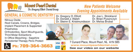 Mount Pearl Dental (709-364-3663) - Display Ad - New Patients Welcome Evening Appointments Available GENERAL &amp; COSMETIC DENTISTRY Dr. Gregory O. Elliott Dr. Joe L. Strickland Dr. Donald J. Walsh Dr. Brian Pysanczyn Nitrous Oxide Dr. Steinn E. KristmundssonDr. Meliss Brobst Root Canals, Crowns, Bridges, Implant Placement &amp; Supported Prosthetics Orthodontics, Sport Mouthguards, Third Molar Extractions In Office Bleaching - Sapphire Periodontal Therapy Perio Protect 7 Cunard Place, Mount Pearl, NL  A1N 5B5 www.mountpearldental.com Ph: 709-364-3663 See our video on our website
