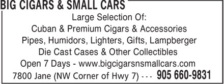 Big Cigars &amp; Small Cars (905-660-9831) - Annonce illustr&eacute;e - Large Selection Of: Cuban &amp; Premium Cigars &amp; Accessories Pipes, Humidors, Lighters, Gifts, Lampberger Die Cast Cases &amp; Other Collectibles Open 7 Days - www.bigcigarsnsmallcars.com
