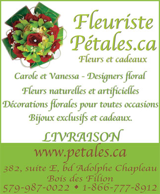 Fleuriste P&eacute;tales Ca (450-965-1885) - Annonce illustr&eacute;e - Fleuriste P&eacute;tales.ca Fleurs et cadeaux Carole et Vanessa - Designers floral Fleurs naturelles et artificielles D&eacute;corations florales pour toutes occasions Bijoux exclusifs et cadeaux. LIVRAISON www.petales.ca 382, suite E, bd Adolphe Chapleau Bois des Filion 579-987-0022   1-866-777-8912
