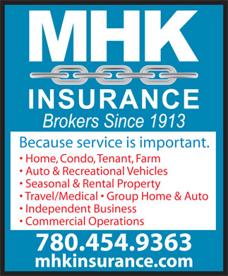 MHK Insurance Brokers (780-454-9363) - Display Ad - Auto & Recreational Vehicles Seasonal & Rental Property Travel/Medical   Group Home & Auto Independent Business Commercial Operations 780.454.9363 mhkinsurance.com Because service is important. Home, Condo, Tenant, Farm