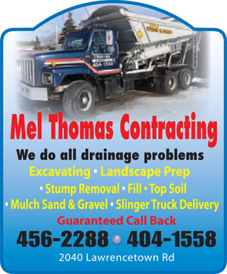 Mel Thomas Contracting (902-456-2288) - Annonce illustrée - Mel Thomas Contracting We do all drainage problems Excavating   Landscape Prep Stump Removal   Fill   Top Soil Mulch Sand & Gravel   Slinger Truck Delivery Guaranteed Call Back 456-2288404-1558 2040 Lawrencetown Rd
