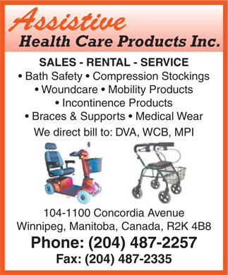 Assistive Health Care Inc (204-487-2257) - Annonce illustrée - Assistive Health Care Products Inc. SALES - RENTAL - SERVICE Bath Safety   Compression Stockings Woundcare   Mobility Products Incontinence Products Braces & Supports   Medical Wear We direct bill to: DVA, WCB, MPI 104-1100 Concordia Avenue Winnipeg, Manitoba, Canada, R2K 4B8 Phone: (204) 487-2257 Fax: (204) 487-2335  Assistive Health Care Products Inc. SALES - RENTAL - SERVICE Bath Safety   Compression Stockings Woundcare   Mobility Products Incontinence Products Braces & Supports   Medical Wear We direct bill to: DVA, WCB, MPI 104-1100 Concordia Avenue Winnipeg, Manitoba, Canada, R2K 4B8 Phone: (204) 487-2257 Fax: (204) 487-2335