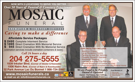 Mosaic Funeral Cremation & Cemetery Services (204-275-5555) - Display Ad - NOW WITH 3 LOCATIONS TO SERVE YOU BETTER Over 50 Years of  Funeral & Cemetery Experience Caring to make a difference Affordable Service Packages $ 2495 Complete Interment Service $ 1895 Direct Cremation With Memorial Service $  945 Direct Cremation With No Memorial Service OUR FACILITIES INCLUDE (cremation services include cremation containers & taxes) - Spacious Chapels - Large Reception Rooms Call 24 hours a day - Parking for over 100 Vehicles - Privately Owned & Operated - Worldwide Shipping 204 275-5555 - Licensed & Bonded Pre-Planning - Internet Broadcast of Funeral Services 1839 Inkster Blvd. (Corner of Inkster & Keewatin) - Prearrangements accepted from any Funeral Home 1006 Nairn Ave. (Corner of Nairn & Keenleyside) 32 Park Avenue Lac Du Bonnet 1 866-724-2080 We are Proud to be Privately Proud Members of:ud Members of: Owned & Operated www.mosaicfunerals.ca Owners - Pat Potenza, Darin Hoffman, John Gigliotti & Shawn Arnason e-mail us at: info@mosaicfunerals.ca Price subject to change without notice