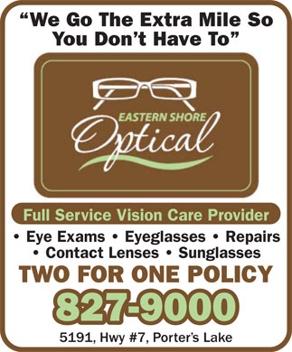 Eastern Shore Optical (902-827-9000) - Display Ad - We Go The Extra Mile So You Don't Have To Full Service Vision Care Provider Eye Exams   Eyeglasses   Repairs Contact Lenses   Sunglasses TWO FOR ONE POLICY 827-9000 5191, Hwy #7, Porter's Lake