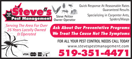 Steve's Pest Management (519-351-4471) - Annonce illustr&eacute;e - Quick Response At Reasonable Rates Guaranteed Results Specializing in Carpenter Ants, Steve Peltier Spiders/Wasps Owner Operator Serving The Area For Over Ask About Our Preventative Programs 25 Years Locally Owned We Treat The Cause Not The Symptoms &amp; Operated FOR ALL YOUR PEST CONTROL NEEDS CALL TODAY www.stevespestmanagement.com 519-351-4471 Quick Response At Reasonable Rates Guaranteed Results Specializing in Carpenter Ants, Steve Peltier Spiders/Wasps Owner Operator Serving The Area For Over Ask About Our Preventative Programs 25 Years Locally Owned We Treat The Cause Not The Symptoms &amp; Operated FOR ALL YOUR PEST CONTROL NEEDS CALL TODAY www.stevespestmanagement.com 519-351-4471