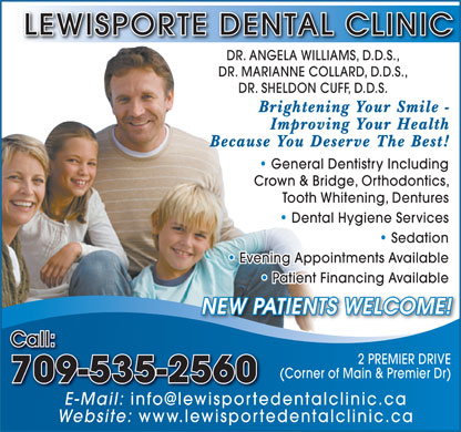 Lewisporte Dental Clinic (709-535-2560) - Annonce illustrée - Call: 2 PREMIER DRIVE (Corner of Main & Premier Dr) 709-535-2560 E-Mail: Website: www.lewisportedentalclinic.ca LEWISPORTE DENTAL CLINIC Because You Deserve The Best! DR. ANGELA WILLIAMS, D.D.S., DR. MARIANNE COLLARD, D.D.S., DR. SHELDON CUFF, D.D.S. Brightening Your Smile - Improving Your Health General Dentistry Including   General Dentistry Including Crown & Bridge, Orthodontics, Tooth Whitening, Dentures Dental Hygiene Services   Dental Hygiene Services Sedation Dentistry   Sedation Evening Appointments Available   Evening Appointments Available Patient Financing Available   Patient Financing Available NEW PATIENTS WELCOME! Call: 2 PREMIER DRIVE (Corner of Main & Premier Dr) 709-535-2560 E-Mail: Website: www.lewisportedentalclinic.ca LEWISPORTE DENTAL CLINIC DR. ANGELA WILLIAMS, D.D.S., DR. MARIANNE COLLARD, D.D.S., DR. SHELDON CUFF, D.D.S. Brightening Your Smile - Improving Your Health Because You Deserve The Best! General Dentistry Including   General Dentistry Including Crown & Bridge, Orthodontics, Tooth Whitening, Dentures Dental Hygiene Services   Dental Hygiene Services Sedation Dentistry   Sedation Evening Appointments Available   Evening Appointments Available Patient Financing Available   Patient Financing Available NEW PATIENTS WELCOME!
