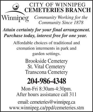 City of Winnipeg Cemeteries Branch (204-986-4348) - Display Ad - CITY OF WINNIPEG CEMETERIES BRANCH Community Working for the Community Since 1878 Attain certainty for your final arrangement. Purchase today, interest free for one year. Affordable choices of traditional and cremation interments in park and garden settings. Brookside Cemetery St. Vital Cemetery Transcona Cemetery 204-986-4348 Mon-Fri 8:30am-4:30pm. After hours assistance call 311 www.winnipeg.ca/ppd/cemeteries.stm CEMETERIES BRANCH Community Working for the Community Since 1878 Attain certainty for your final arrangement. Purchase today, interest free for one year. Affordable choices of traditional and cremation interments in park and CITY OF WINNIPEG garden settings. Brookside Cemetery St. Vital Cemetery Transcona Cemetery 204-986-4348 Mon-Fri 8:30am-4:30pm. After hours assistance call 311 www.winnipeg.ca/ppd/cemeteries.stm