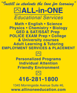 All-In-One Educational Services (416-281-1800) - Display Ad - Instill in students the love for learning ALL-in-ONE Educational Services Math   English   Science Physics   Chemistry   Biology GED & SAT/SSAT Prep POLICE EXAM Prep   College & University courses Adult Learning & Tutoring EMPLOYMENT SERVICES & PLACEMENT Personalized Programs Individual Attention Friendly Environment 416-281-1800 1345 Morningside Avenue Suite #6, www.allinoneeducation.com