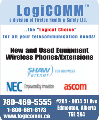 Logicomm A Division of Firetec Health & Safety (780-469-5555) - Annonce illustrée - TM LogiCOMM a division of Firetec Health & Safety Ltd. ...the  Logical Choice for all your telecommunication needs! New and Used Equipment Wireless Phones/Extensions #204 - 9074 51 Ave 780-469-5555 Edmonton, Alberta 1-800-661-6173 T6E 5X4 www.logicomm.ca