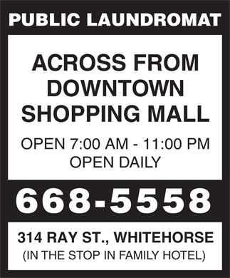 Public Laundromat (867-668-5558) - Display Ad - PUBLIC LAUNDROMAT ACROSS FROM DOWNTOWN SHOPPING MALL OPEN 7:00 AM - 11:00 PM OPEN DAILY 668-5558 314 RAY ST., WHITEHORSE (IN THE STOP IN FAMILY HOTEL)  PUBLIC LAUNDROMAT ACROSS FROM DOWNTOWN SHOPPING MALL OPEN 7:00 AM - 11:00 PM OPEN DAILY 668-5558 314 RAY ST., WHITEHORSE (IN THE STOP IN FAMILY HOTEL) PUBLIC LAUNDROMAT ACROSS FROM DOWNTOWN SHOPPING MALL OPEN 7:00 AM - 11:00 PM OPEN DAILY 668-5558 314 RAY ST., WHITEHORSE (IN THE STOP IN FAMILY HOTEL) PUBLIC LAUNDROMAT ACROSS FROM DOWNTOWN SHOPPING MALL OPEN 7:00 AM - 11:00 PM OPEN DAILY 668-5558 314 RAY ST., WHITEHORSE (IN THE STOP IN FAMILY HOTEL)
