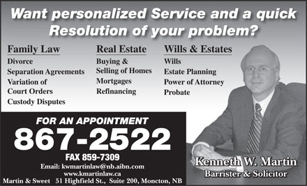 Martin Kenneth W (506-867-2522) - Annonce illustrée - Want personalized Service and a quick Resolution of your problem? Family Law Real Estate Wills & Estatess & Estates Divorce Buying & Wills Selling of Homes Separation Agreements Estate PlanningPlanning Mortgages Variation of Power of Attorneyof Attorney Court Orders Refinancing Probatete Custody Disputes FOR AN APPOINTMENTFOR AN APPOINTMENT 867-2522 FAX 859-7309 Kenneth W. Martin Email: kwmartinlaw@nb.aibn.com www.kmartinlaw.ca Barrister & Solicitor Martin & Sweet   51 Highfield St.,  Suite 200, Moncton, NB