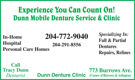Dunn Denture Clinic (204-772-9040) - Annonce illustrée - Call Tracy Dunn 773 Burrows Ave. (Corner of Burrows & Arlington) Dunn Denture Clinic Denturist Experience You Can Count On! Dunn Mobile Denture Service & Clinic Specializing In: In-Home 204-772-9040 Full & Partial Hospital 204-291-8556 Dentures Personal Care Homes Repairs, Relines