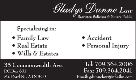 Dunne Gladys Law (709-364-2006) - Display Ad - GladGladys Duys Dunnenne Law Barrister, Solicitor & Notary Public Specializing in: Accident Family Law Personal Injury Real Estate Wills & Estates Tel: 709.364.2006 35 Commonwealth Ave. P.O.Box 831 Fax: 709.364.2041 Mt. Pearl NL A1N 3C9 Email: gdunnelaw@nf.aibn.com  GladGladys Duys Dunnenne Law Barrister, Solicitor & Notary Public Specializing in: Accident Family Law Personal Injury Real Estate Wills & Estates Tel: 709.364.2006 35 Commonwealth Ave. P.O.Box 831 Fax: 709.364.2041 Mt. Pearl NL A1N 3C9 Email: gdunnelaw@nf.aibn.com