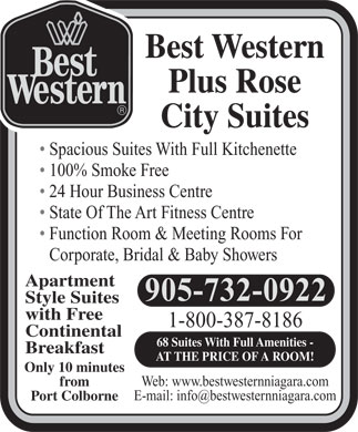 Best Western Plus (289-434-4366) - Display Ad - 68 Suites With Full Amenities - Breakfast AT THE PRICE OF A ROOM! Only 10 minutes Web: www.bestwesternniagara.com from Port Colborne Best Western Plus Rose City Suites Spacious Suites With Full Kitchenette 100% Smoke Free 24 Hour Business Centre State Of The Art Fitness Centre Function Room & Meeting Rooms For Corporate, Bridal & Baby Showers Apartment 905-732-0922 Style Suites with Free 1-800-387-8186 Continental Best Western Plus Rose City Suites Spacious Suites With Full Kitchenette 100% Smoke Free 24 Hour Business Centre State Of The Art Fitness Centre Function Room & Meeting Rooms For Corporate, Bridal & Baby Showers Apartment 905-732-0922 Style Suites with Free 1-800-387-8186 Continental 68 Suites With Full Amenities - Breakfast AT THE PRICE OF A ROOM! Only 10 minutes Web: www.bestwesternniagara.com from Port Colborne