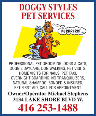 Doggy Styles Pet Services (416-253-1488) - Annonce illustr&eacute;e - DOGGY STYLES PET SERVICES PURRRFRCT... PROFESSIONAL PET GROOMING, DOGS &amp; CATS, DOGGIE DAYCARE, DOG WALKING, PET VISITS, HOME VISITS FOR NAILS, PET TAXI, OVERNIGHT BOARDING, NO TRANQUILIZERS, NATURAL SHAMPOO, BONDED &amp; INSURED, PET FIRST AID, CALL FOR APPOINTMENT. Owner/Operator Michael Stephens 3134 LAKE SHORE BLVD W. 416 253-1488