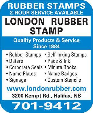 London Rubber Stamp (902-701-9403) - Display Ad - RUBBER STAMPS 2-HOUR SERVICE AVAILABLE LONDON  RUBBER STAMP Quality Products &amp; Service Since 1884 Rubber Stamps  Self-Inking Stamps Daters Pads &amp; Ink Corporate Seals  Minute Books Name Plates Name Badges Signage Custom Stencils www.londonrubber.com 3200 Kempt Rd., Halifax, NS 701-9412