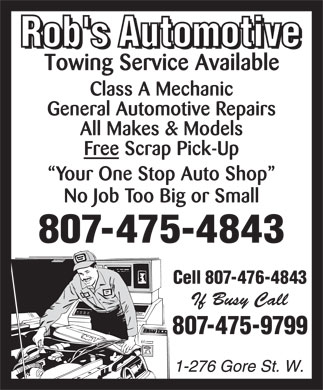 Rob's Automotive (807-475-4843) - Annonce illustrée - Class A Mechanic General Automotive Repairs All Makes & Models Free Scrap Pick-Up Your One Stop Auto Shop No Job Too Big or Small 807-475-4843 Cell 807-476-4843 807-475-9799 Class A Mechanic General Automotive Repairs All Makes & Models Free Scrap Pick-Up Your One Stop Auto Shop No Job Too Big or Small 807-475-4843 Cell 807-476-4843 807-475-9799  Class A Mechanic General Automotive Repairs All Makes & Models Free Scrap Pick-Up Your One Stop Auto Shop No Job Too Big or Small 807-475-4843 Cell 807-476-4843 807-475-9799 Class A Mechanic General Automotive Repairs All Makes & Models Free Scrap Pick-Up Your One Stop Auto Shop No Job Too Big or Small 807-475-4843 Cell 807-476-4843 807-475-9799