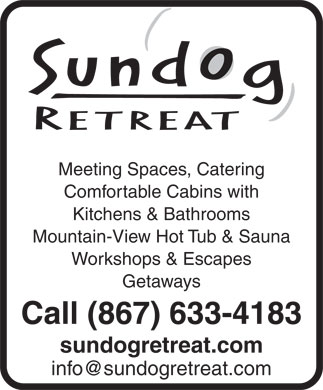 Sundog Retreat (867-633-4183) - Display Ad - Meeting Spaces, Catering Comfortable Cabins with Kitchens & Bathrooms Mountain-View Hot Tub & Sauna Workshops & Escapes Getaways Call (867) 633-4183 sundogretreat.com Comfortable Cabins with Kitchens & Bathrooms Meeting Spaces, Catering Mountain-View Hot Tub & Sauna Workshops & Escapes Getaways Call (867) 633-4183 sundogretreat.com