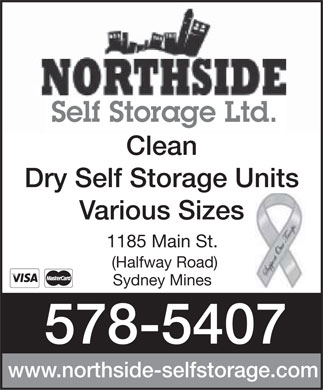Northside Self Storage Ltd (902-578-5407) - Display Ad - Self Storage Ltd. Clean Dry Self Storage Units Various Sizes 1185 Main St. (Halfway Road) Sydney Mines 578-5407 www.northside-selfstorage.com  Self Storage Ltd. Clean Dry Self Storage Units Various Sizes 1185 Main St. (Halfway Road) Sydney Mines 578-5407 www.northside-selfstorage.com