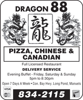 Dragon 88 (709-834-2115) - Display Ad - DRAGONDRAGON 8888 PIZZA, CHINESE & CANADIAN Full Licensed Restaurant DELIVERY SERVICE Evening Buffet - Friday, Saturday & Sunday 5pm to 8:30pm Open 7 Days A Week   Con. Bay Hwy. Long Pond, Manuels 834-2115 DRAGONDRAGON 8888 PIZZA, CHINESE & CANADIAN Full Licensed Restaurant DELIVERY SERVICE Evening Buffet - Friday, Saturday & Sunday 5pm to 8:30pm Open 7 Days A Week   Con. Bay Hwy. Long Pond, Manuels 834-2115